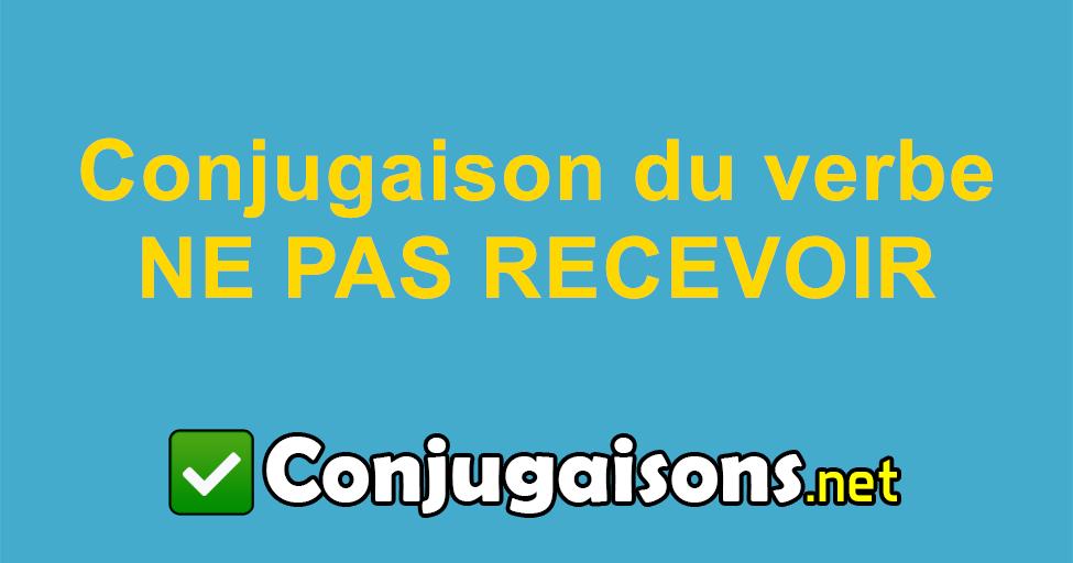 Ne Pas Recevoir Conjugaison Du Verbe Ne Pas Recevoir Conjuguer En Francais